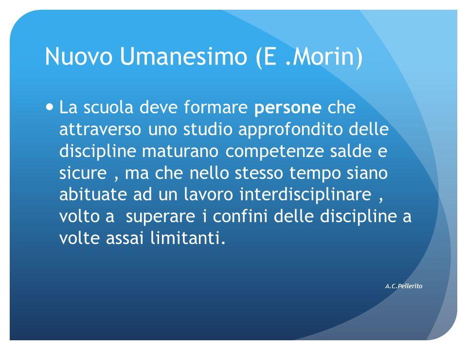 Nuovo Umanesimo (E.Morin) La scuola deve formare persone che attraverso uno studio approfondito delle discipline maturano competenze salde e sicure, m