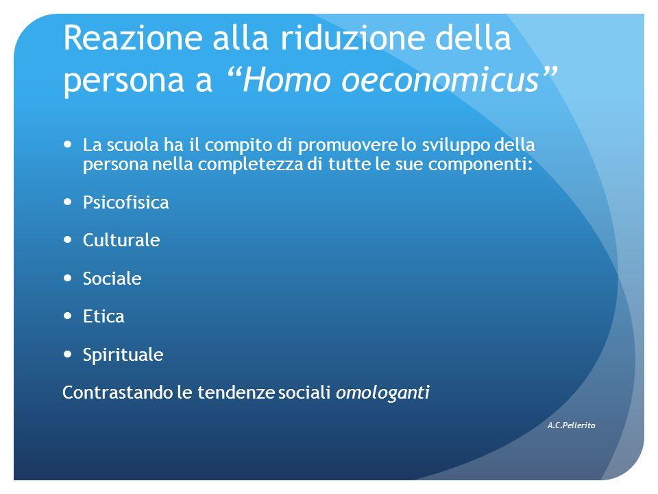 Reazione alla riduzione della persona a Homo oeconomicus La scuola ha il compito di promuovere lo sviluppo della persona nella completezza di tutte le sue componenti: Psicofisica Culturale Sociale Etica Spirituale Contrastando le tendenze sociali omologanti A.C.Pellerito