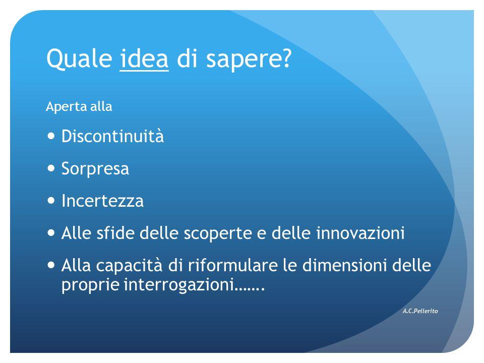 Quale idea di sapere? Aperta alla Discontinuità Sorpresa Incertezza Alle sfide delle scoperte e delle innovazioni Alla capacità di riformulare le dime