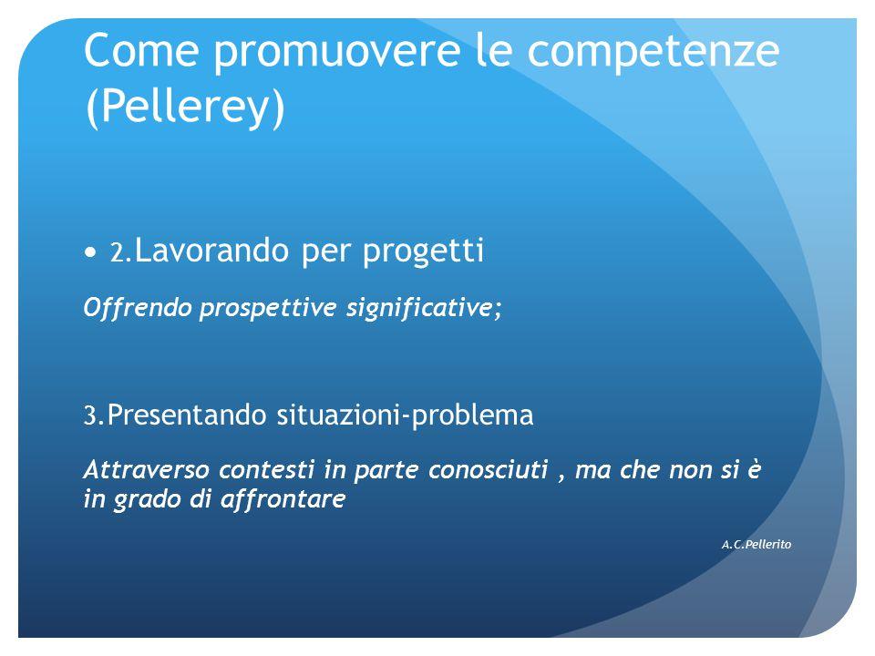 Come promuovere le competenze (Pellerey) 2. Lavorando per progetti Offrendo prospettive significative; 3. Presentando situazioni-problema Attraverso c