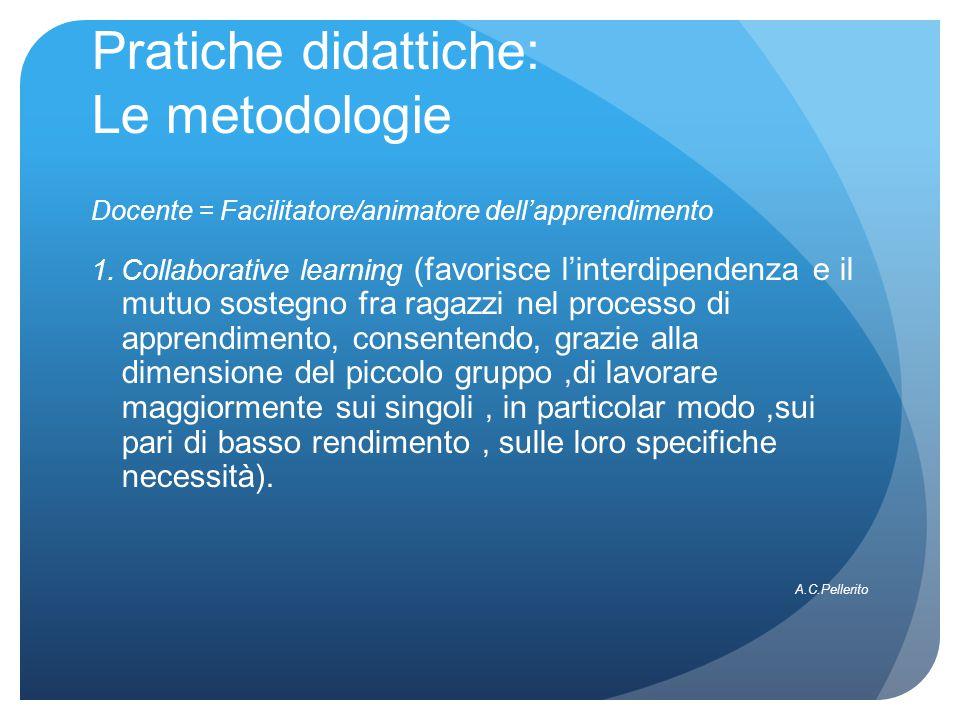 Pratiche didattiche: Le metodologie Docente = Facilitatore/animatore dell'apprendimento 1.Collaborative learning (favorisce l'interdipendenza e il mutuo sostegno fra ragazzi nel processo di apprendimento, consentendo, grazie alla dimensione del piccolo gruppo,di lavorare maggiormente sui singoli, in particolar modo,sui pari di basso rendimento, sulle loro specifiche necessità).