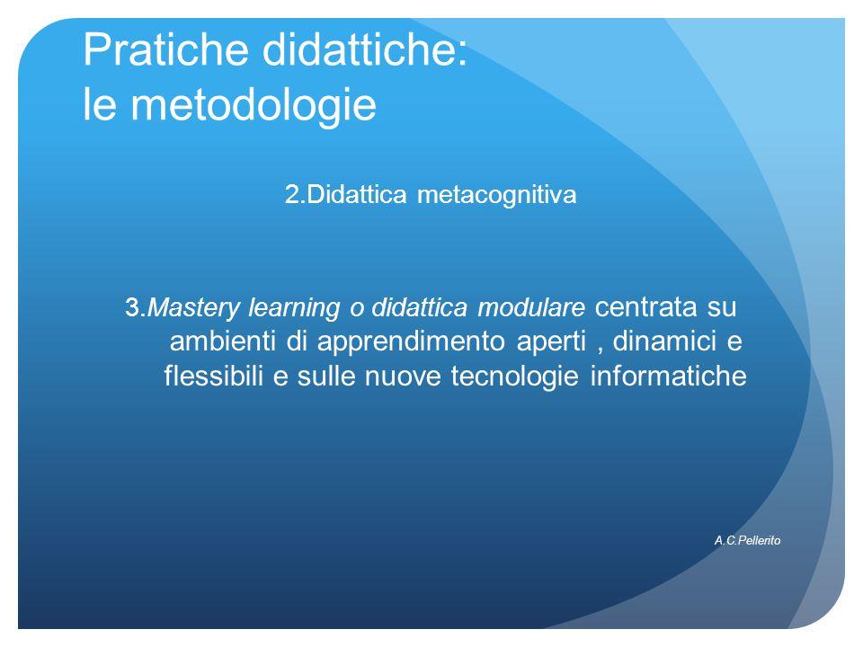 Pratiche didattiche: le metodologie 2.Didattica metacognitiva 3.Mastery learning o didattica modulare centrata su ambienti di apprendimento aperti, di