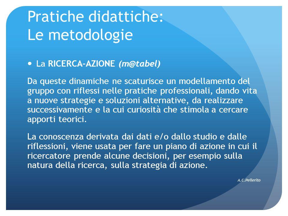 Pratiche didattiche: Le metodologie La RICERCA-AZIONE (m@tabel) Da queste dinamiche ne scaturisce un modellamento del gruppo con riflessi nelle pratic