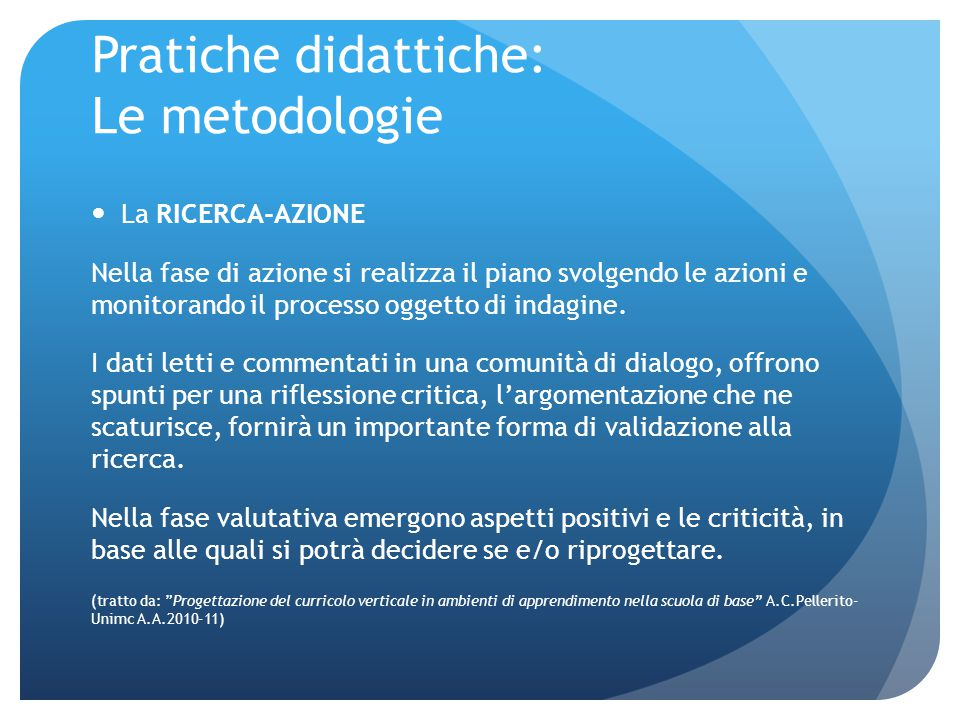 Pratiche didattiche: Le metodologie La RICERCA-AZIONE Nella fase di azione si realizza il piano svolgendo le azioni e monitorando il processo oggetto di indagine.