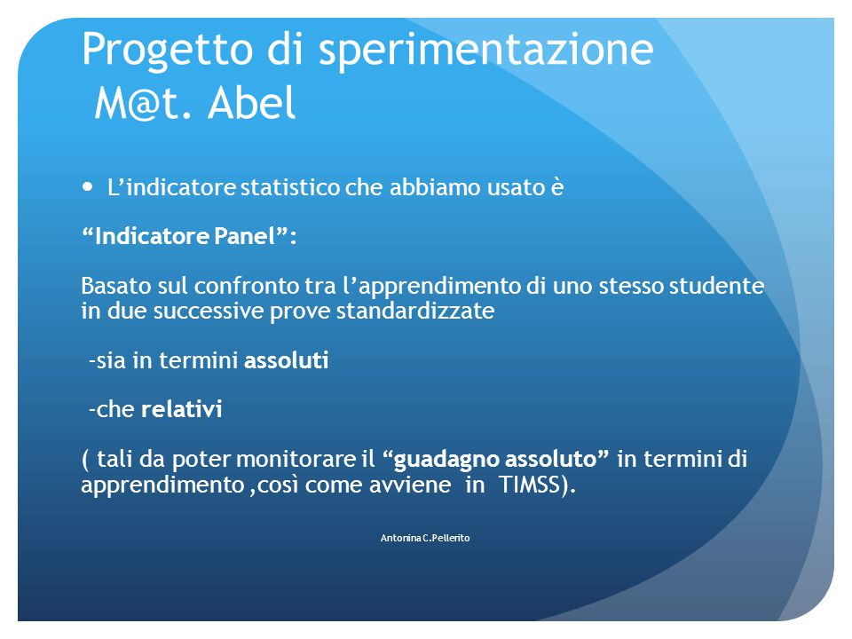 """Progetto di sperimentazione M@t. Abel L'indicatore statistico che abbiamo usato è """"Indicatore Panel"""": Basato sul confronto tra l'apprendimento di uno"""