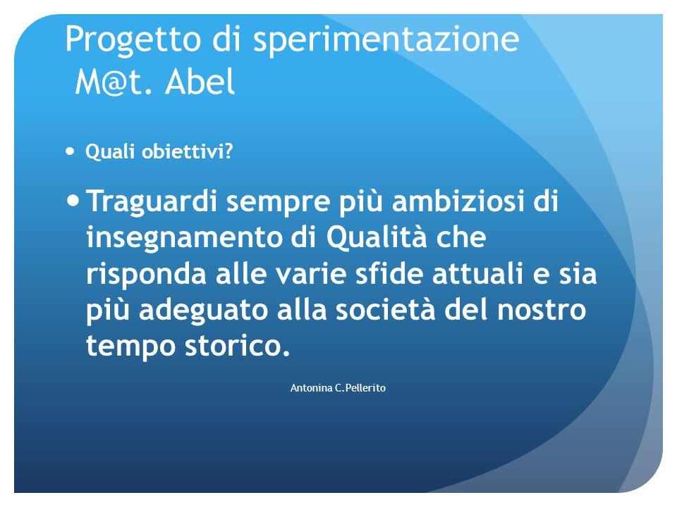 Progetto di sperimentazione M@t. Abel Quali obiettivi? Traguardi sempre più ambiziosi di insegnamento di Qualità che risponda alle varie sfide attuali
