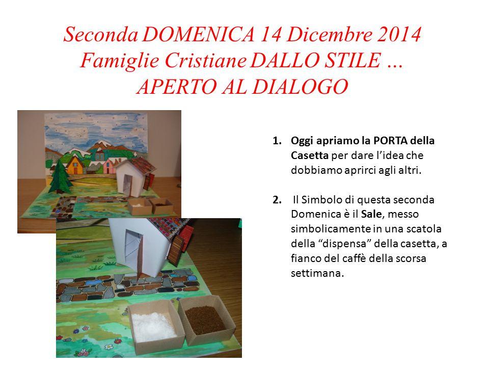 Seconda DOMENICA 14 Dicembre 2014 Famiglie Cristiane DALLO STILE … APERTO AL DIALOGO 1.Oggi apriamo la PORTA della Casetta per dare l'idea che dobbiamo aprirci agli altri.