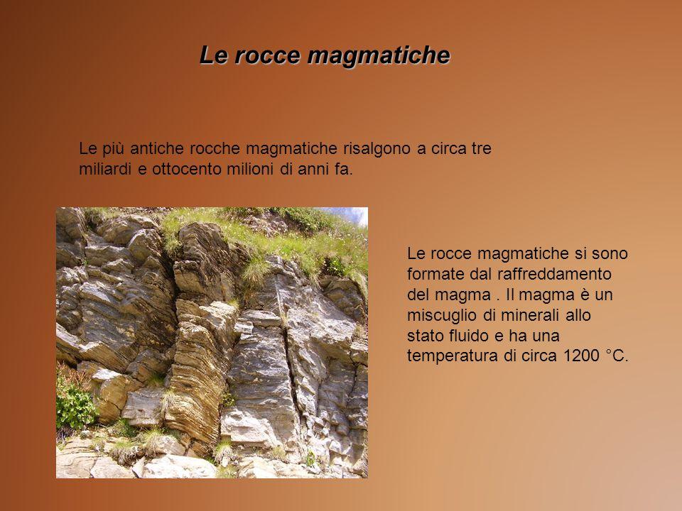 Le rocce magmatiche Le più antiche rocche magmatiche risalgono a circa tre miliardi e ottocento milioni di anni fa. Le rocce magmatiche si sono format