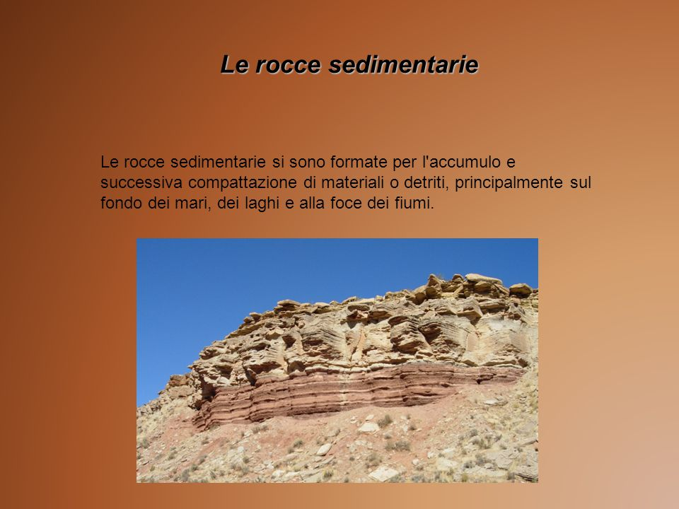 Le rocce sedimentarie si sono formate per l accumulo e successiva compattazione di materiali o detriti, principalmente sul fondo dei mari, dei laghi e alla foce dei fiumi.