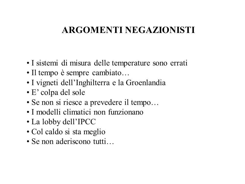 ARGOMENTI NEGAZIONISTI I sistemi di misura delle temperature sono errati Il tempo è sempre cambiato… I vigneti dell'Inghilterra e la Groenlandia E' colpa del sole Se non si riesce a prevedere il tempo… I modelli climatici non funzionano La lobby dell'IPCC Col caldo si sta meglio Se non aderiscono tutti…