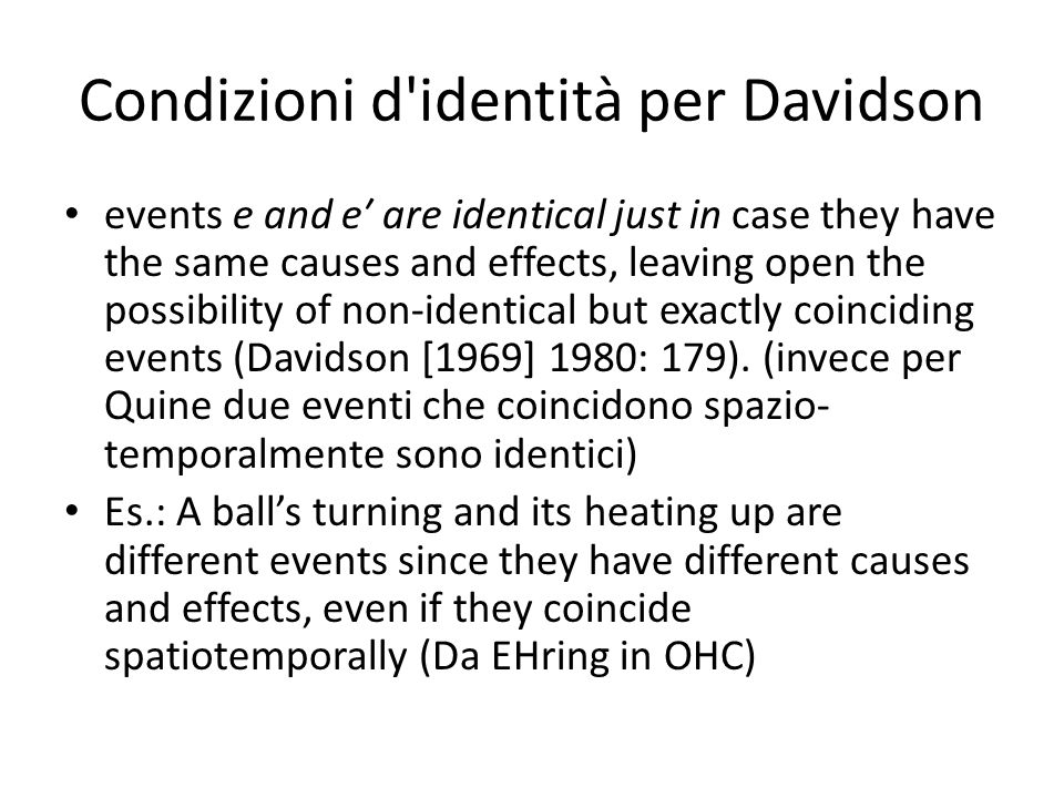 Condizioni d identità per Davidson events e and e′ are identical just in case they have the same causes and effects, leaving open the possibility of non-identical but exactly coinciding events (Davidson [1969] 1980: 179).