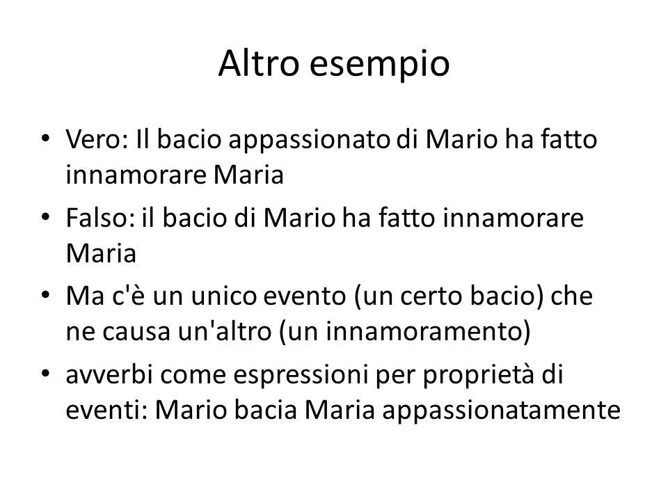 Altro esempio Vero: Il bacio appassionato di Mario ha fatto innamorare Maria Falso: il bacio di Mario ha fatto innamorare Maria Ma c è un unico evento (un certo bacio) che ne causa un altro (un innamoramento) avverbi come espressioni per proprietà di eventi: Mario bacia Maria appassionatamente