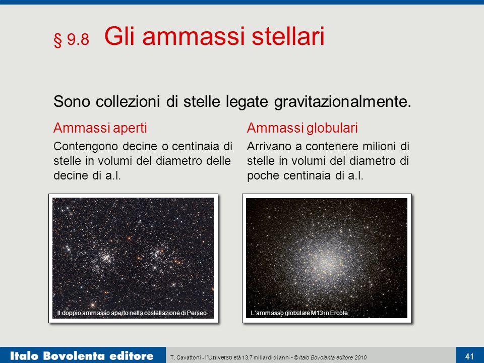 T. Cavattoni - l'Universo età 13,7 miliardi di anni - © Italo Bovolenta editore 2010 41 § 9.8 Gli ammassi stellari Sono collezioni di stelle legate gr