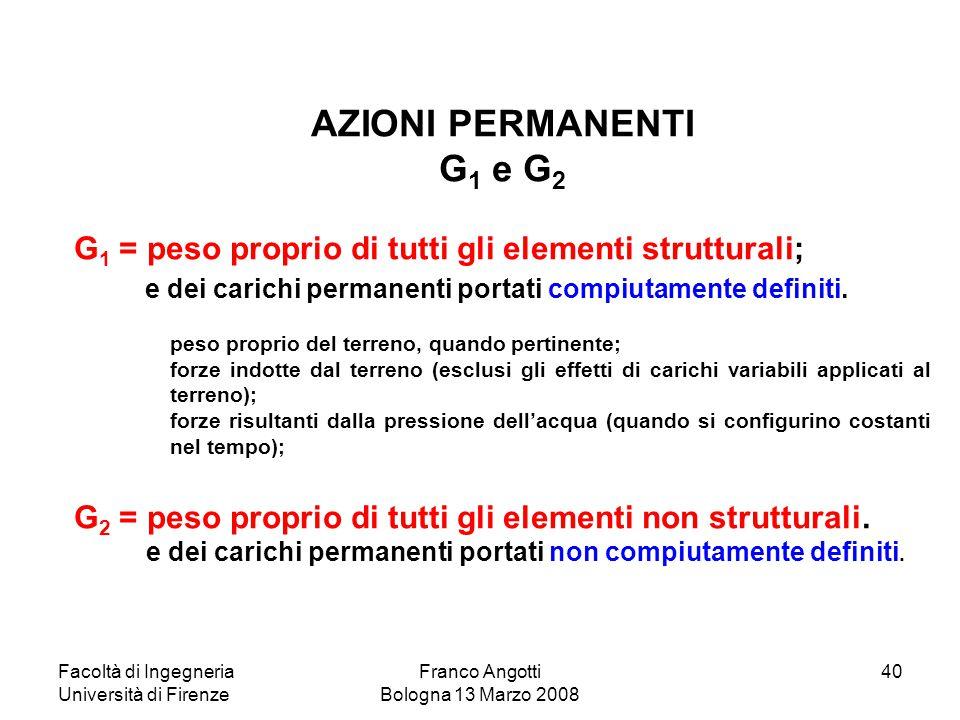 Facoltà di Ingegneria Università di Firenze Franco Angotti Bologna 13 Marzo 2008 40 AZIONI PERMANENTI G 1 e G 2 G 1 = peso proprio di tutti gli elemen