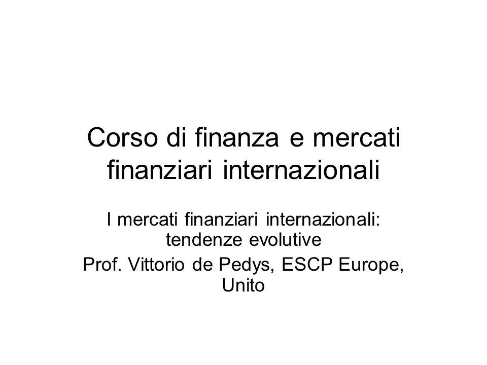 Corso di finanza e mercati finanziari internazionali I mercati finanziari internazionali: tendenze evolutive Prof. Vittorio de Pedys, ESCP Europe, Uni