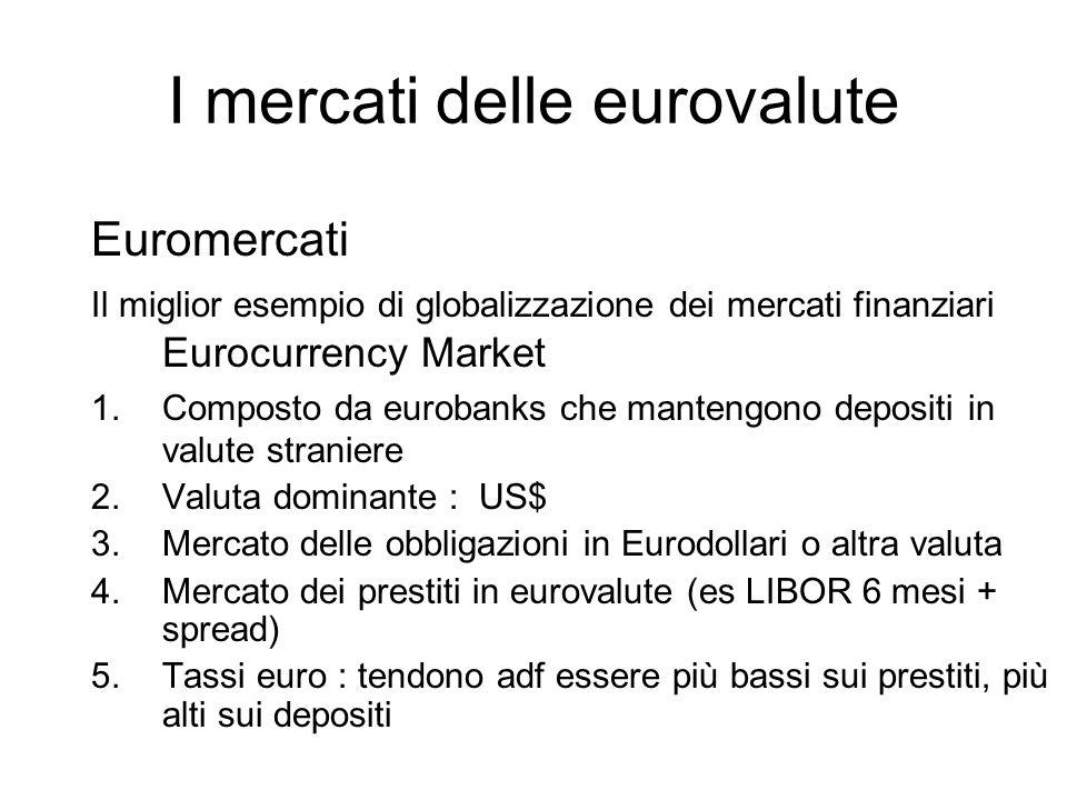 I mercati delle eurovalute Euromercati Il miglior esempio di globalizzazione dei mercati finanziari Eurocurrency Market 1. Composto da eurobanks che m