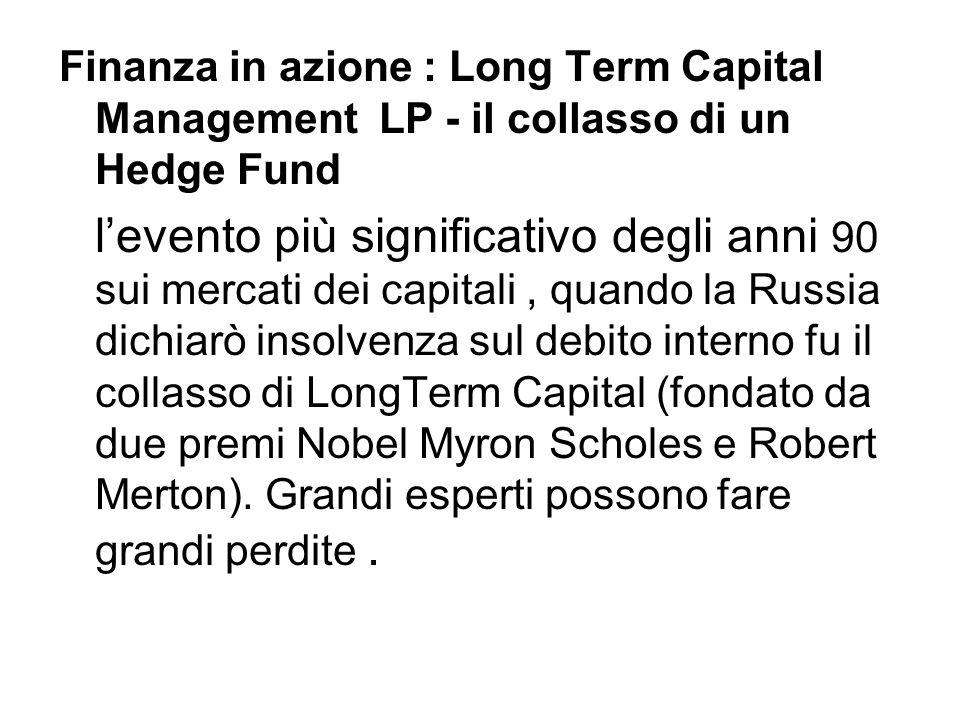Finanza in azione : Long Term Capital Management LP - il collasso di un Hedge Fund l'evento più significativo degli anni 90 sui mercati dei capitali,