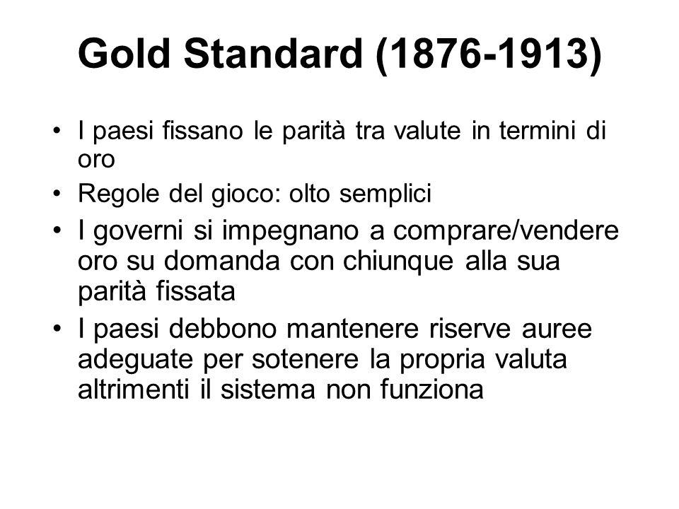 Gold Standard (1876-1913) I paesi fissano le parità tra valute in termini di oro Regole del gioco: olto semplici I governi si impegnano a comprare/ven