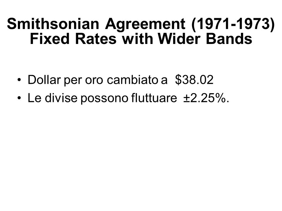 Smithsonian Agreement (1971-1973) Fixed Rates with Wider Bands Dollar per oro cambiato a $38.02 Le divise possono fluttuare ±2.25%.
