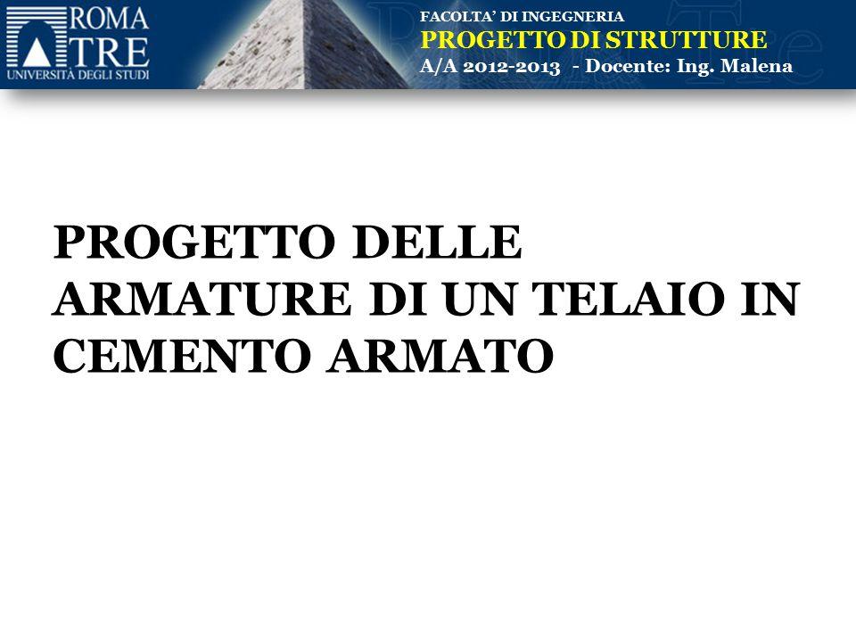 FACOLTA' DI INGEGNERIA PROGETTO DI STRUTTURE A/A 2012-2013 - Docente: Ing. Malena PROGETTO DELLE ARMATURE DI UN TELAIO IN CEMENTO ARMATO