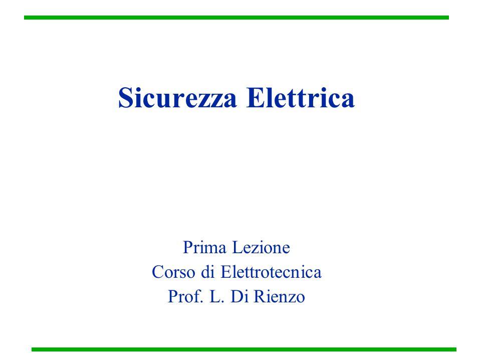 Sicurezza Elettrica Prima Lezione Corso di Elettrotecnica Prof. L. Di Rienzo