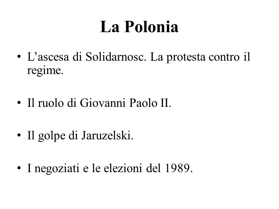 La Polonia L'ascesa di Solidarnosc. La protesta contro il regime. Il ruolo di Giovanni Paolo II. Il golpe di Jaruzelski. I negoziati e le elezioni del