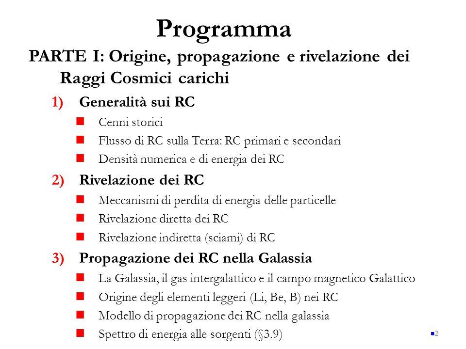 2 PARTE I: Origine, propagazione e rivelazione dei Raggi Cosmici carichi 1) 1)Generalità sui RC Cenni storici Flusso di RC sulla Terra: RC primari e secondari Densità numerica e di energia dei RC 2) 2)Rivelazione dei RC Meccanismi di perdita di energia delle particelle Rivelazione diretta dei RC Rivelazione indiretta (sciami) di RC 3) 3)Propagazione dei RC nella Galassia La Galassia, il gas intergalattico e il campo magnetico Galattico Origine degli elementi leggeri (Li, Be, B) nei RC Modello di propagazione dei RC nella galassia Spettro di energia alle sorgenti (§3.9) Programma