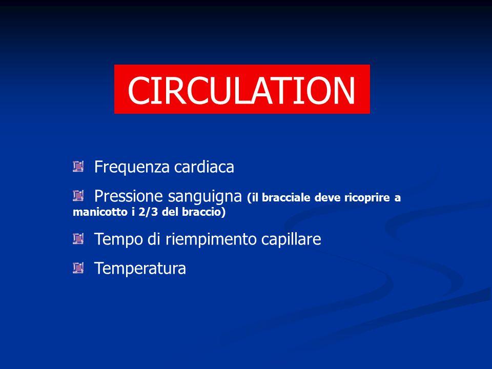 CIRCULATION Frequenza cardiaca Pressione sanguigna (il bracciale deve ricoprire a manicotto i 2/3 del braccio) Tempo di riempimento capillare Temperat