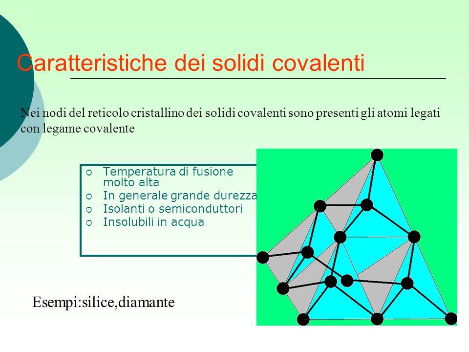 Caratteristiche dei solidi covalenti  Temperatura di fusione molto alta  In generale grande durezza  Isolanti o semiconduttori  Insolubili in acqu