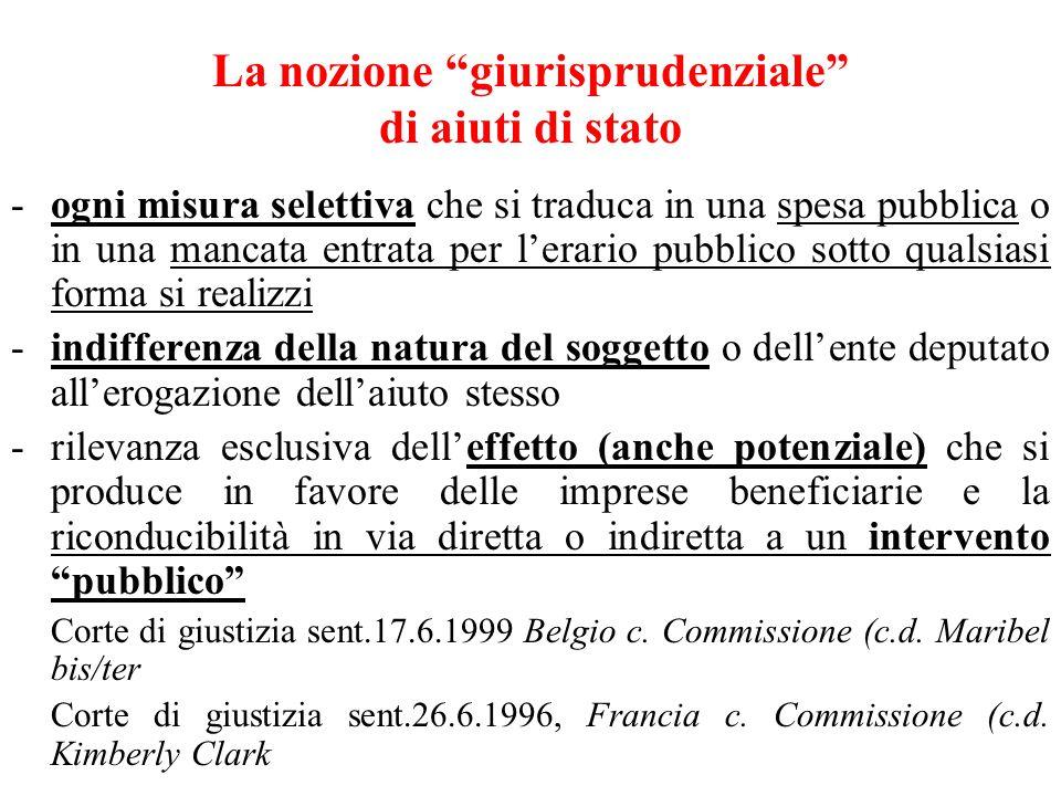 La nozione giurisprudenziale di aiuti di stato -ogni misura selettiva che si traduca in una spesa pubblica o in una mancata entrata per l'erario pubblico sotto qualsiasi forma si realizzi -indifferenza della natura del soggetto o dell'ente deputato all'erogazione dell'aiuto stesso -rilevanza esclusiva dell'effetto (anche potenziale) che si produce in favore delle imprese beneficiarie e la riconducibilità in via diretta o indiretta a un intervento pubblico Corte di giustizia sent.17.6.1999 Belgio c.