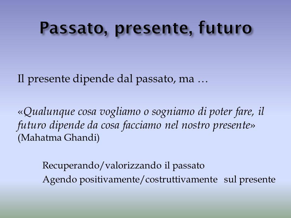 Il presente dipende dal passato, ma … « Qualunque cosa vogliamo o sogniamo di poter fare, il futuro dipende da cosa facciamo nel nostro presente » (Ma