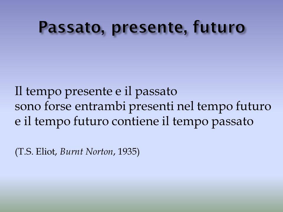 Il tempo presente e il passato sono forse entrambi presenti nel tempo futuro e il tempo futuro contiene il tempo passato (T.S. Eliot, Burnt Norton, 19