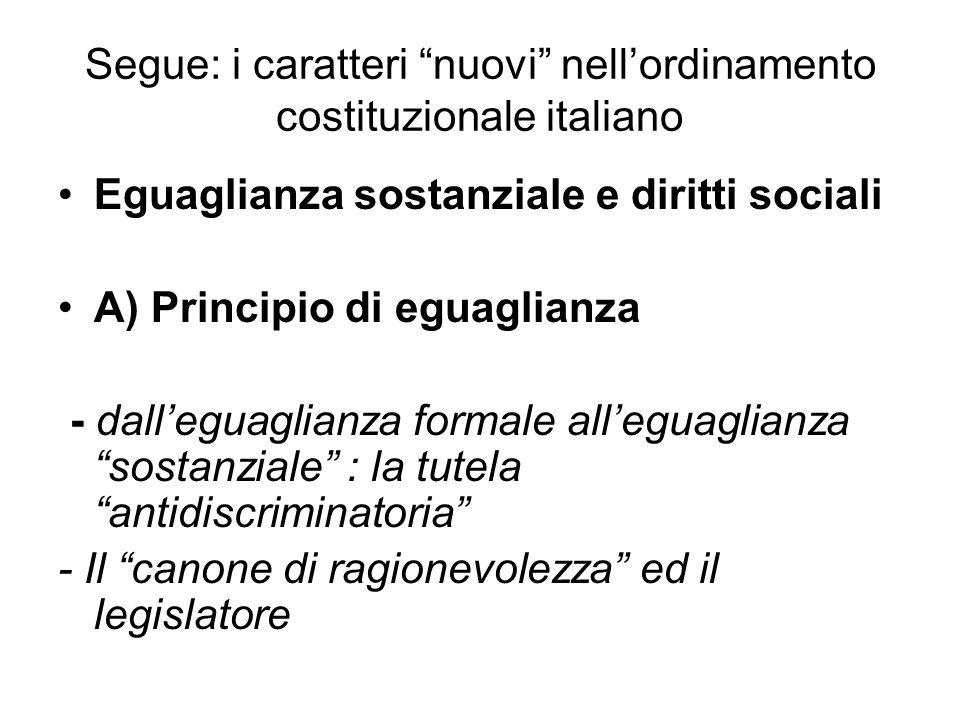 Segue: i caratteri nuovi nell'ordinamento costituzionale italiano Eguaglianza sostanziale e diritti sociali A) Principio di eguaglianza - dall'eguaglianza formale all'eguaglianza sostanziale : la tutela antidiscriminatoria - Il canone di ragionevolezza ed il legislatore