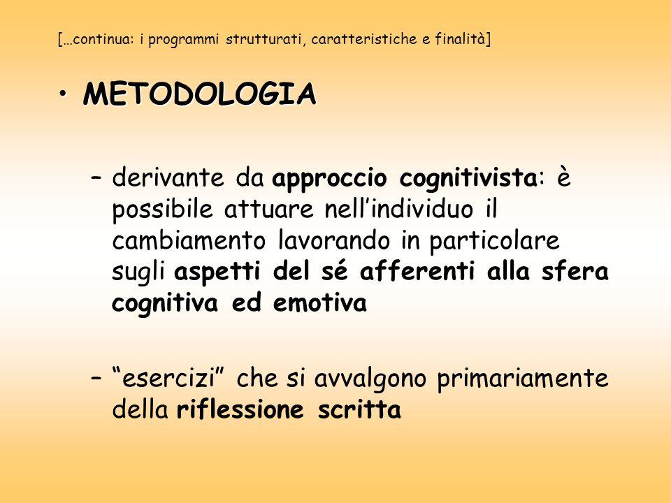 […continua: i programmi strutturati, caratteristiche e finalità] METODOLOGIAMETODOLOGIA –derivante da approccio cognitivista: è possibile attuare nell'individuo il cambiamento lavorando in particolare sugli aspetti del sé afferenti alla sfera cognitiva ed emotiva – esercizi che si avvalgono primariamente della riflessione scritta