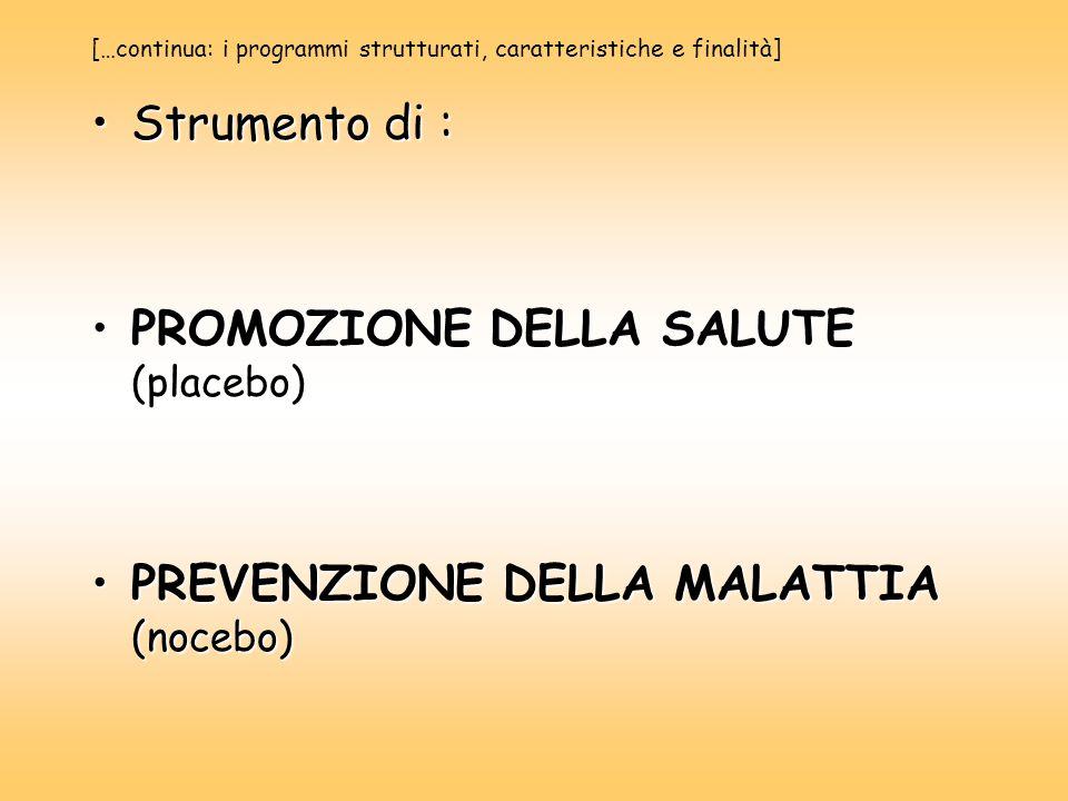 […continua: i programmi strutturati, caratteristiche e finalità] Strumento di :Strumento di : PROMOZIONE DELLA SALUTE (placebo)PROMOZIONE DELLA SALUTE (placebo) PREVENZIONE DELLA MALATTIA (nocebo)PREVENZIONE DELLA MALATTIA (nocebo)