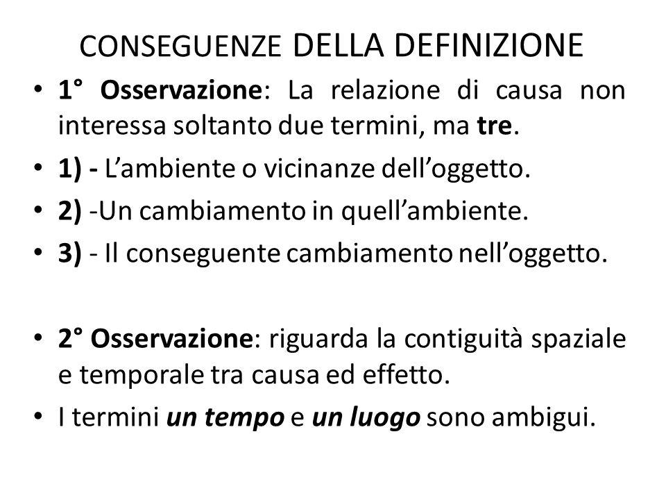 CONSEGUENZE DELLA DEFINIZIONE 1° Osservazione: La relazione di causa non interessa soltanto due termini, ma tre. 1) - L'ambiente o vicinanze dell'ogge