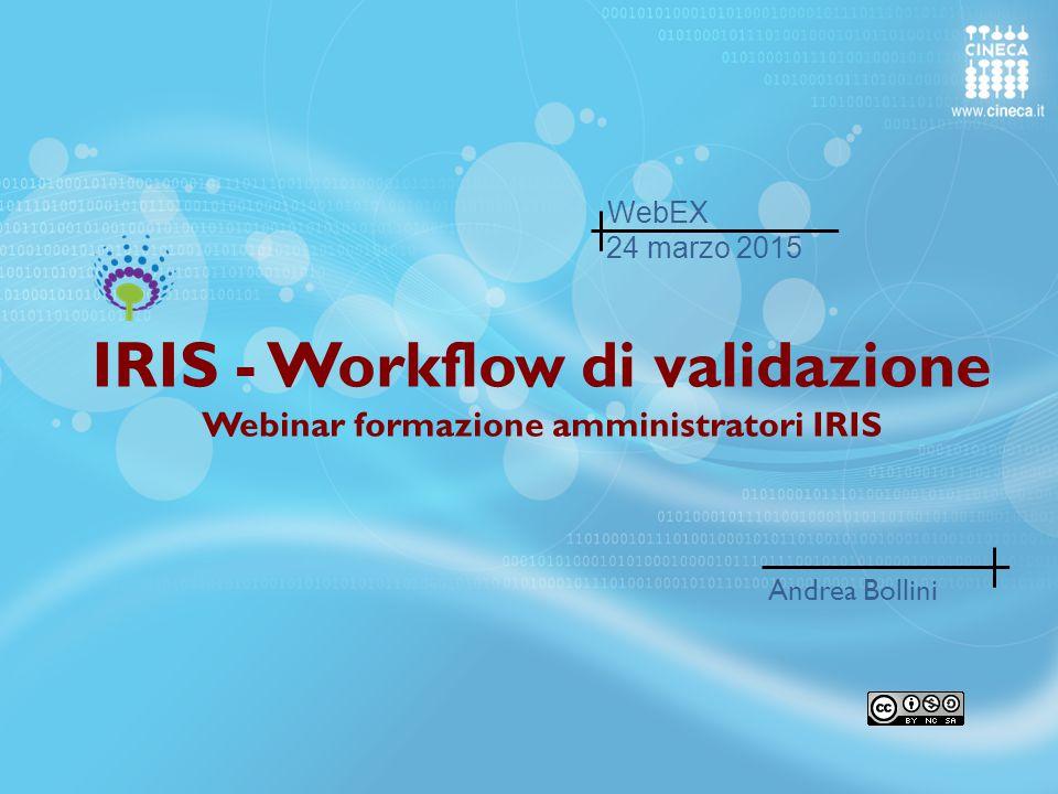 IRIS - Workflow di validazione Webinar formazione amministratori IRIS Andrea Bollini 24 marzo 2015 WebEX