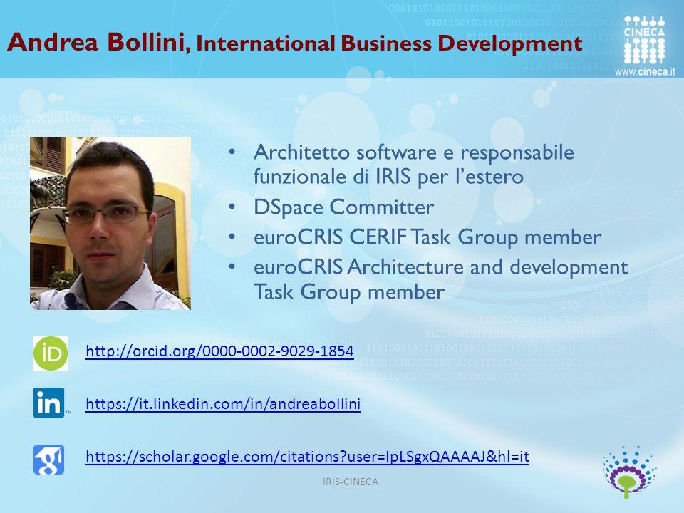 Andrea Bollini, International Business Development Architetto software e responsabile funzionale di IRIS per l'estero DSpace Committer euroCRIS CERIF Task Group member euroCRIS Architecture and development Task Group member http://orcid.org/0000-0002-9029-1854 https://it.linkedin.com/in/andreabollini https://scholar.google.com/citations?user=IpLSgxQAAAAJ&hl=it IRIS-CINECA
