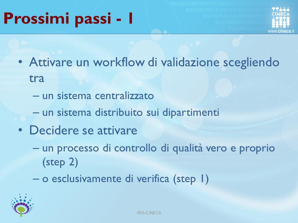 Prossimi passi - 1 Attivare un workflow di validazione scegliendo tra – un sistema centralizzato – un sistema distribuito sui dipartimenti Decidere se attivare – un processo di controllo di qualità vero e proprio (step 2) – o esclusivamente di verifica (step 1) IRIS-CINECA