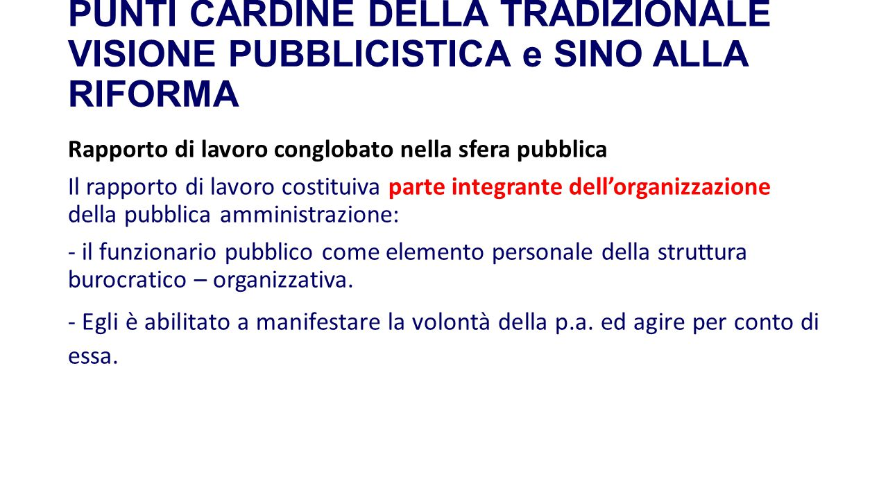 PUNTI CARDINE DELLA TRADIZIONALE VISIONE PUBBLICISTICA e SINO ALLA RIFORMA Rapporto di lavoro conglobato nella sfera pubblica Il rapporto di lavoro co