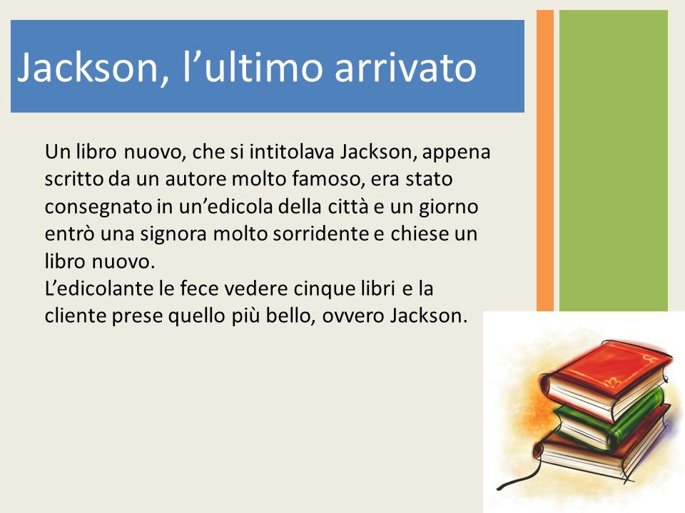 Jackson, l'ultimo arrivato Un libro nuovo, che si intitolava Jackson, appena scritto da un autore molto famoso, era stato consegnato in un'edicola della città e un giorno entrò una signora molto sorridente e chiese un libro nuovo.