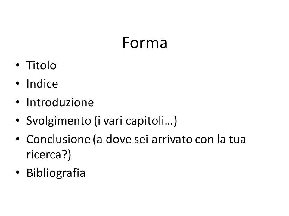 Forma Titolo Indice Introduzione Svolgimento (i vari capitoli…) Conclusione (a dove sei arrivato con la tua ricerca?) Bibliografia