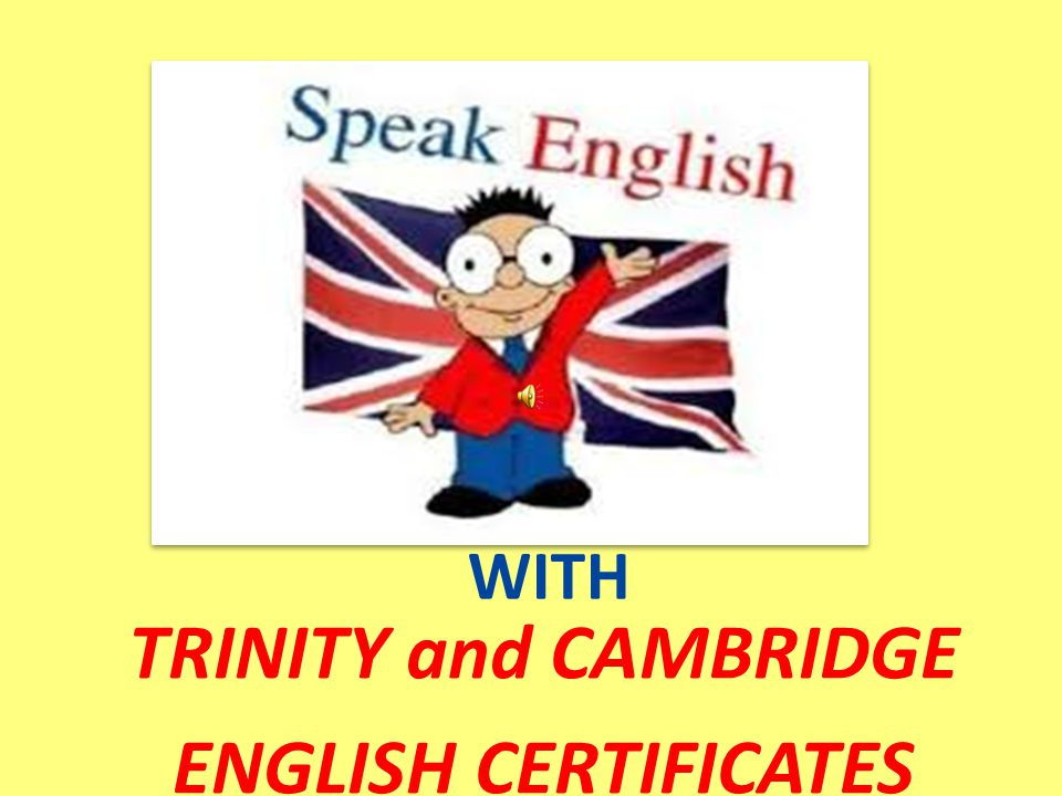 WITH TRINITY and CAMBRIDGE ENGLISH CERTIFICATES