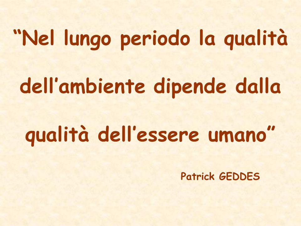 """""""Nel lungo periodo la qualità dell'ambiente dipende dalla qualità dell'essere umano"""" Patrick GEDDES"""