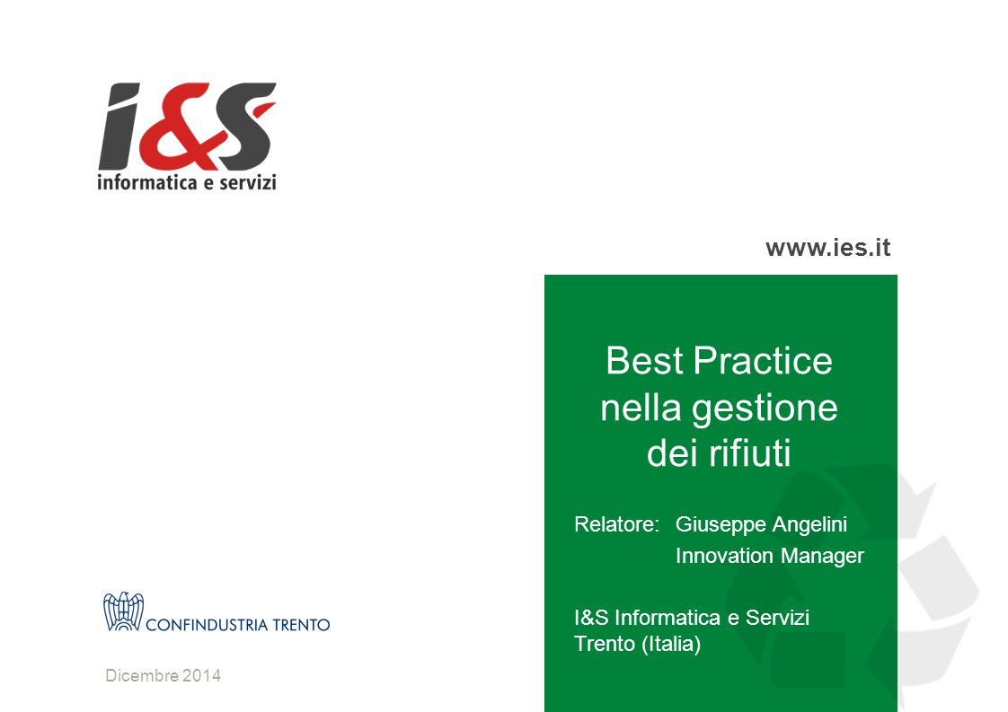 www.ies.it Dicembre 2014 Best Practice nella gestione dei rifiuti Relatore:Giuseppe Angelini Innovation Manager I&S Informatica e Servizi Trento (Italia)