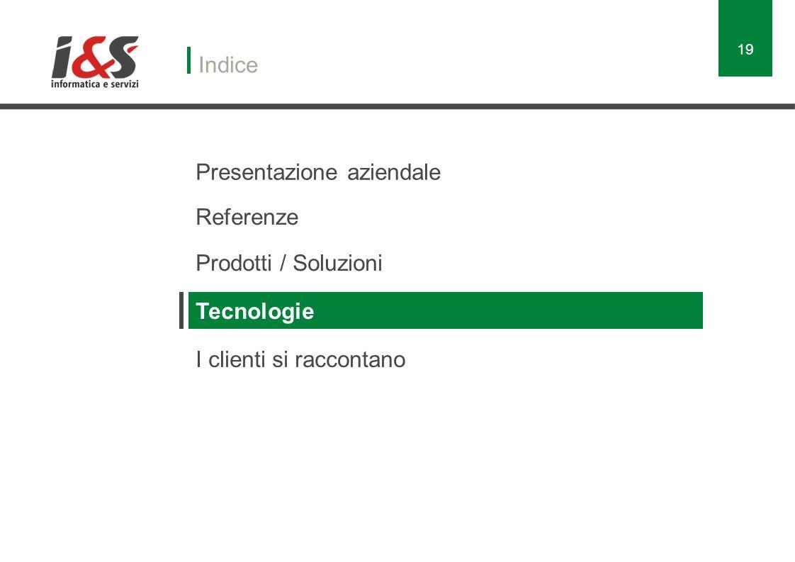 Presentazione aziendale Indice Referenze Prodotti / Soluzioni Tecnologie I clienti si raccontano 19