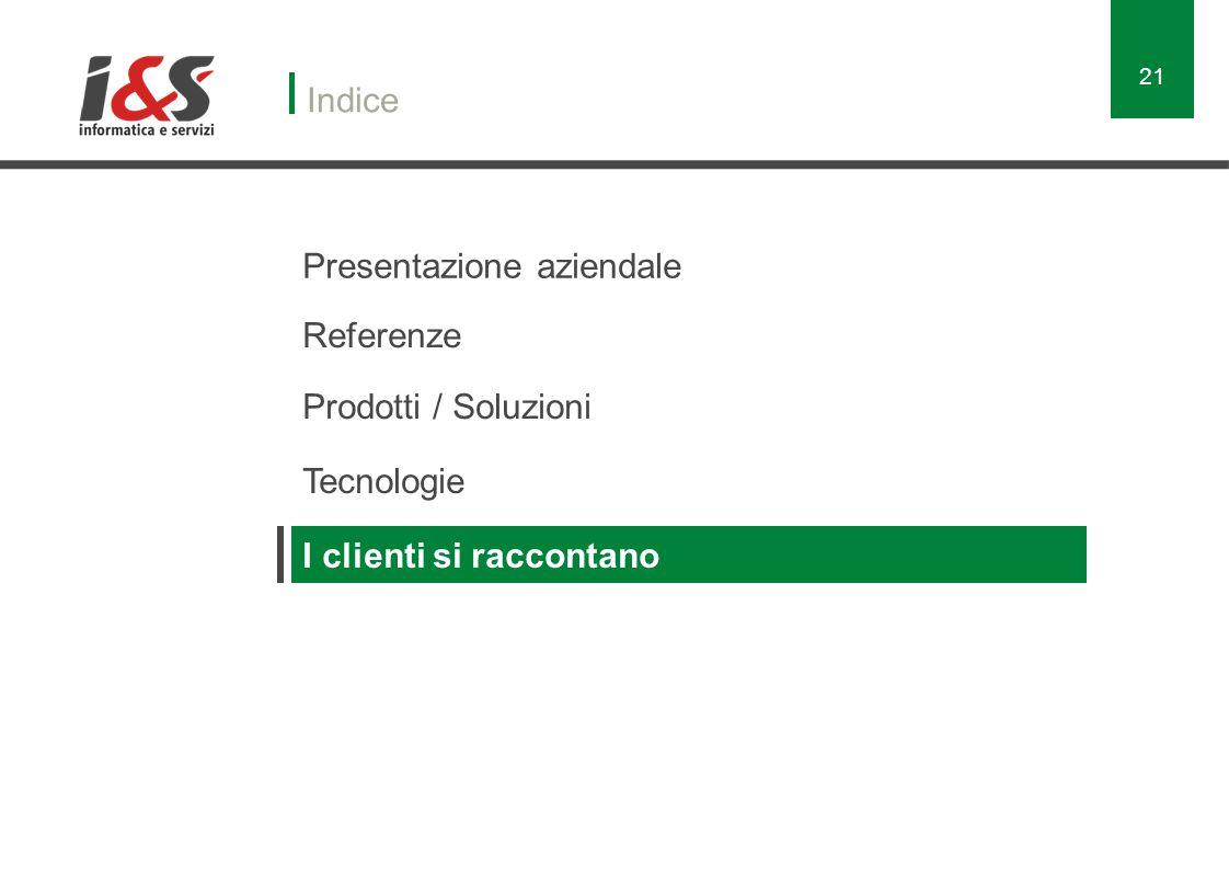 Presentazione aziendale Indice Referenze Prodotti / Soluzioni Tecnologie I clienti si raccontano 21