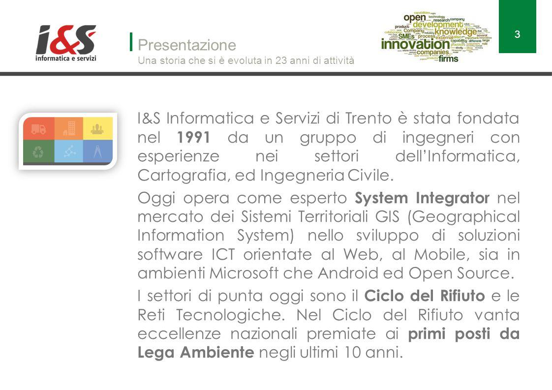 Presentazione Una storia che si è evoluta in 23 anni di attività I&S Informatica e Servizi di Trento è stata fondata nel 1991 da un gruppo di ingegneri con esperienze nei settori dell'Informatica, Cartografia, ed Ingegneria Civile.