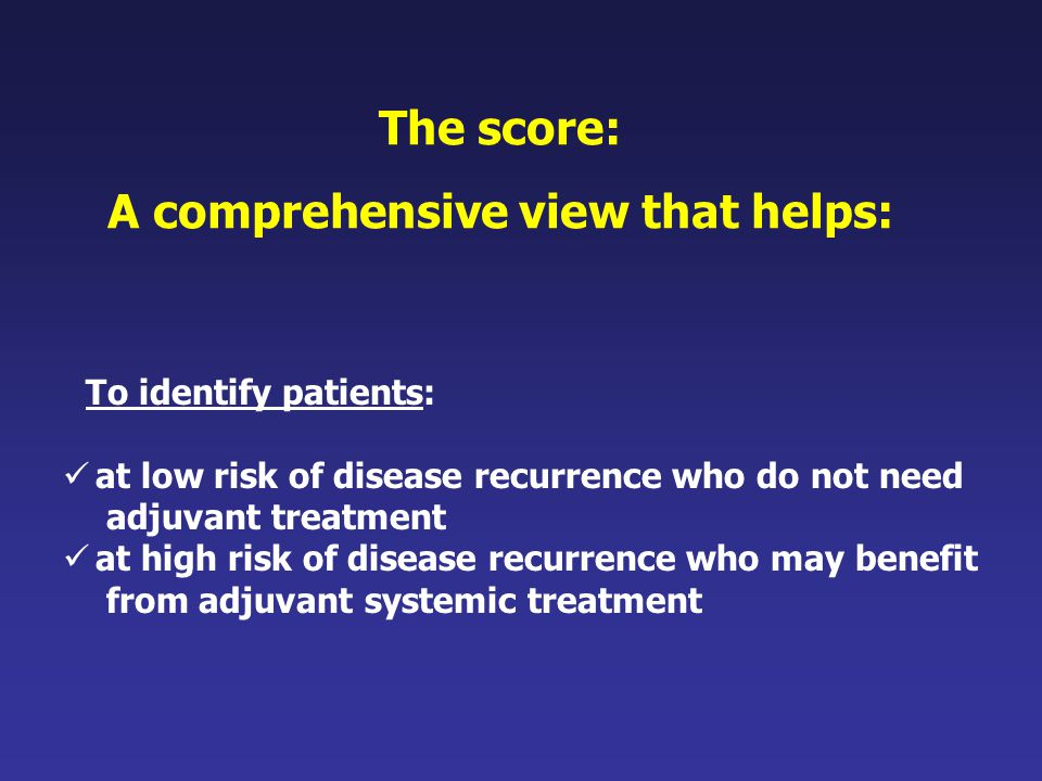 The score: A comprehensive view that helps: To identify patients: at low risk of disease recurrence who do not need adjuvant treatment at high risk of disease recurrence who may benefit from adjuvant systemic treatment
