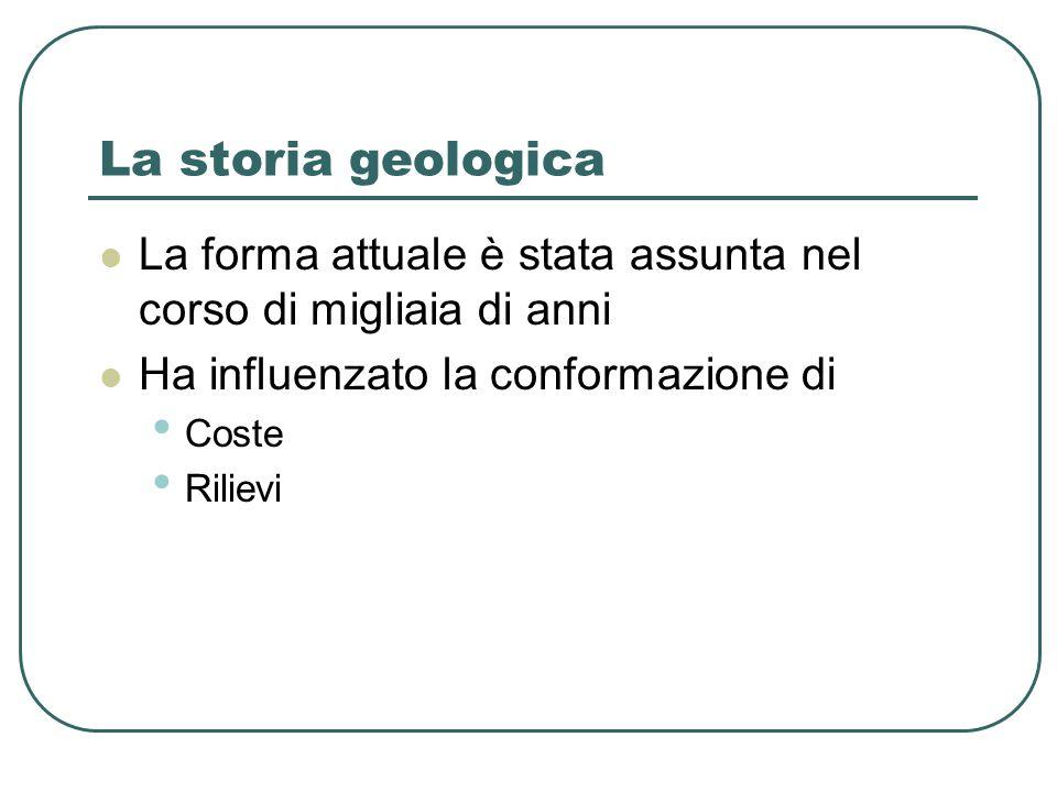 La storia geologica La forma attuale è stata assunta nel corso di migliaia di anni Ha influenzato la conformazione di Coste Rilievi